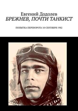 Евгений Додолев, Брежнев, почти танкист. Попытка переворота10сентября1982