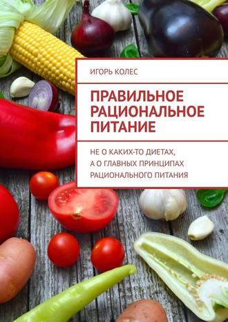 Игорь Колес, Правильное рациональное питание. Неокаких-то диетах, аоглавных принципах рационального питания
