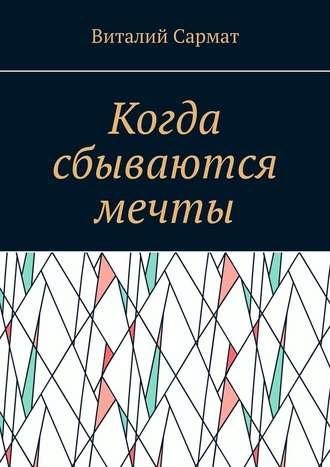 Виталий Сармат, Когда сбываются мечты. Честь, совесть, добро, благородство!