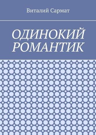Виталий Сармат, Одинокий романтик. Стихи, написанные душой