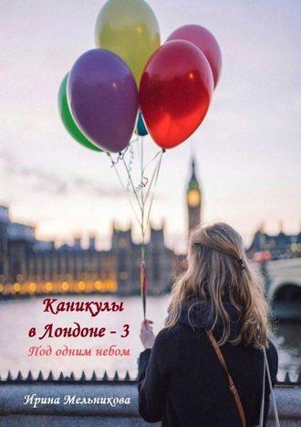 Ирина Мельникова, Каникулы вЛондоне–3