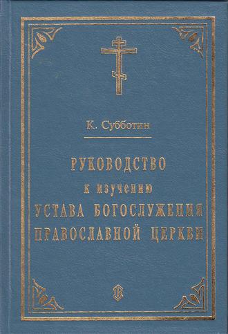 К. Субботин, Руководство к изучению Устава Богослужения Православной церкви