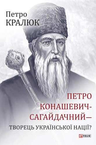 Петро Кралюк, Петро Конашевич-Сагайдачний – творець української нації?