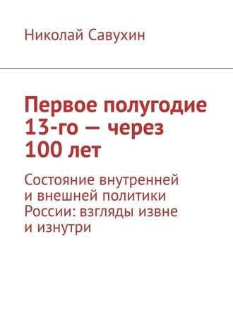 Николай Савухин, Первое полугодие 13-го– через 100лет. Состояние внутренней и внешней политики России: взгляды извне и изнутри