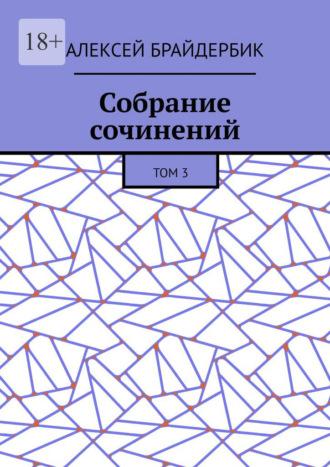 Алексей Брайдербик, Собрание сочинений. Том3