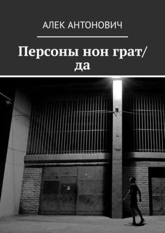 Алек Антонович, Персоны нон грат/да