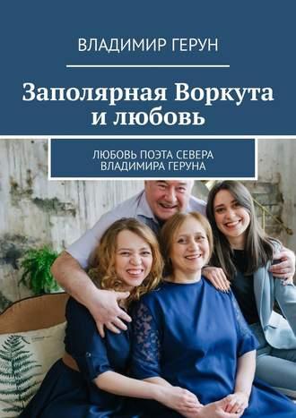 Владимир Герун, Заполярная Воркута илюбовь. Любовь поэта Севера Владимира Геруна