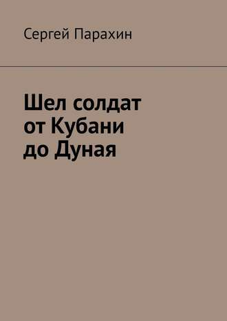 Сергей Парахин, Шел солдат отКубани доДуная
