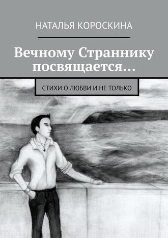 Наталья Короскина, Вечному Страннику посвящается… Стихи олюбви инетолько