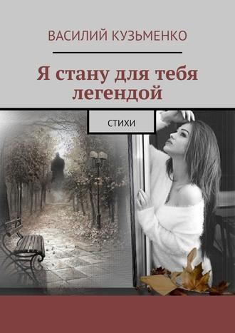 Василий Кузьменко, Я стану для тебя легендой. Стихи