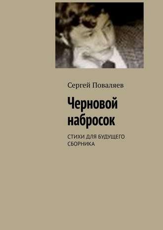 Сергей Поваляев, Черновой набросок. Стихи для будущего сборника