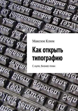 Максим Клим, Как открыть типографию. С нуля, бизнес-план