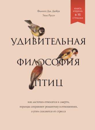 Элиз Руссо, Филипп Дж. Дюбуа, Удивительная философия птиц. Как ласточки относятся к смерти, горлицы сохраняют романтику в отношениях, а утки спасаются от стресса