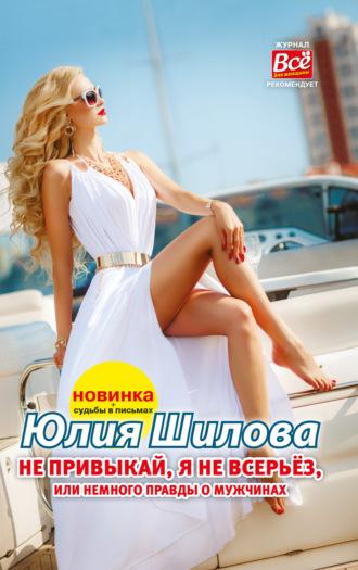 Юлия Шилова, Не привыкай, я не всерьёз, или Немного правды о мужчинах