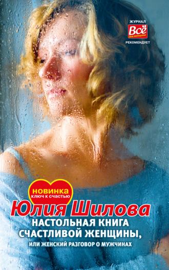 Юлия Шилова, Настольная книга счастливой женщины, или Женский разговор о мужчинах!