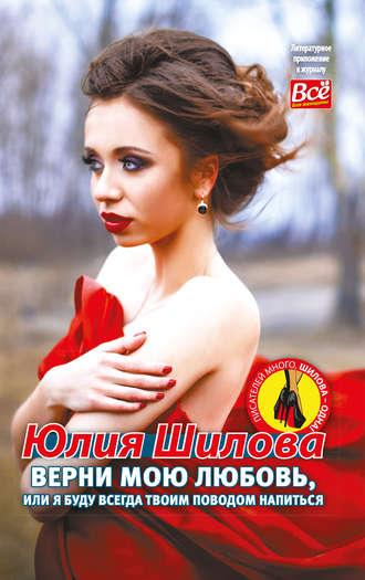 Юлия Шилова, Верни мою любовь, или Я буду всегда твоим поводом напиться