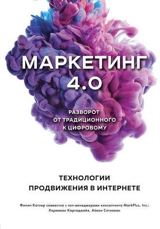 Филип Котлер, Хермаван Картаджайя, Маркетинг 4.0. Разворот от традиционного к цифровому. Технологии продвижения в интернете