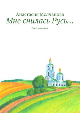 Анастасия Молчанова, Мне снилась Русь… Стихотворения