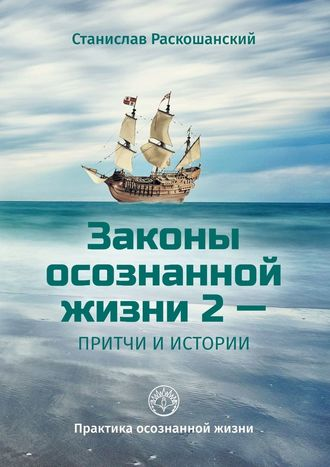 Станислав Раскошанский, Законы осознанной жизни2– притчи иистории. Практика осознанной жизни