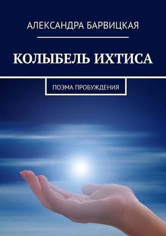 Александра Барвицкая, КОЛЫБЕЛЬ ИХТИСА. Поэма Пробуждения