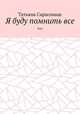 Татьяна Сарылмыш, Я буду помнитьвсе. Вера