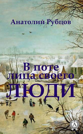 Анатолий Рубцов, В поте лица своего. Люди