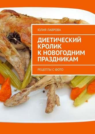 Юлия Лаврова, Диетический кролик кновогодним праздникам. Рецепты с фото
