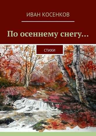 Иван Косенков, Поосеннему снегу… Стихи