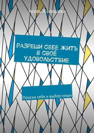 Асель Жалешева, Разреши себе жить всвоё удовольствие. Поиски себя ивыборниши