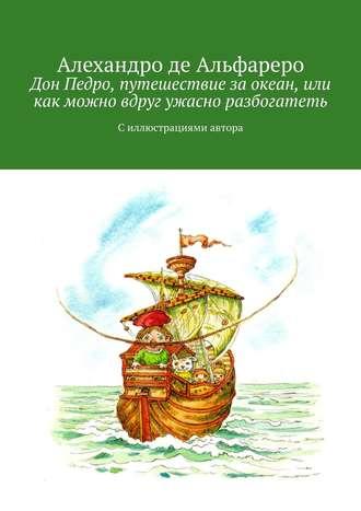 Алехандро де Альфареро, Дон Педро, путешествие заокеан, или Как можно вдруг ужасно разбогатеть. Силлюстрациями автора