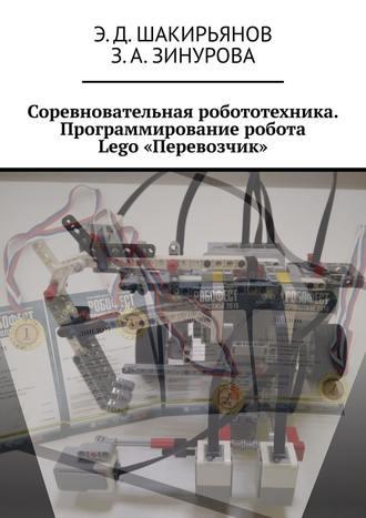Э. Шакирьянов, З. Зинурова, Соревновательная робототехника. Программирование робота Lego«Перевозчик»
