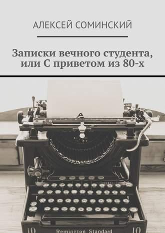 Алексей Соминский, Записки вечного студента, или Сприветом из80-х