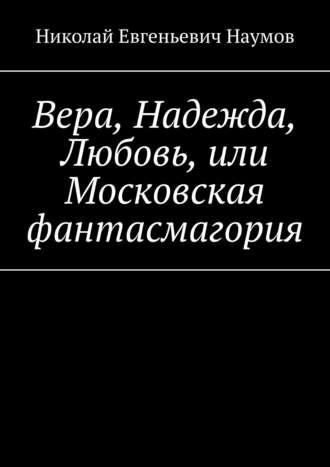 Николай Наумов, Вера, Надежда, Любовь, или Московскаяфантасмагория