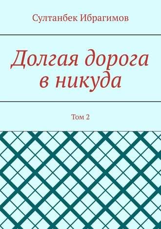 Султанбек Ибрагимов, Долгая дорога вникуда. Том 2