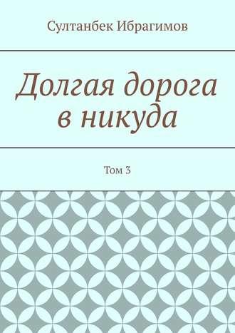 Султанбек Ибрагимов, Долгая дорога вникуда. Том3