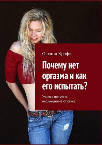 Оксана Крафт, Почему нет оргазма икак его испытать? Учимся получать наслаждение отсекса