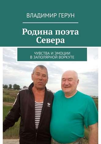 Владимир Герун, Родина поэта Севера. Чувства и эмоции в Заполярной Воркуте