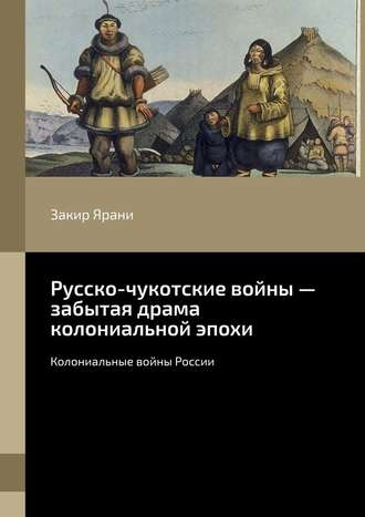 Закир Ярани, Русско-чукотские войны– забытая драма колониальной эпохи. Колониальные войны России