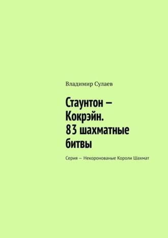 Владимир Сулаев, Стаунтон– Кокрэйн. 80шахматныхбитв