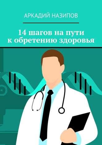 Аркадий Назипов, 14шагов напути кобретению здоровья