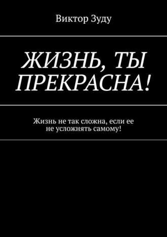 Виктор Зуду, Жизнь, ты прекрасна! Жизнь не так сложна, если ее не усложнять самому!