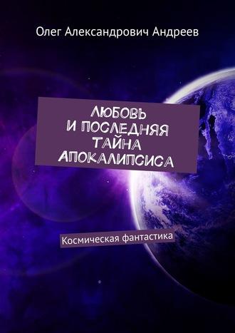Олег Андреев, Любовь ипоследняя тайна Апокалипсиса. Космическая фантастика