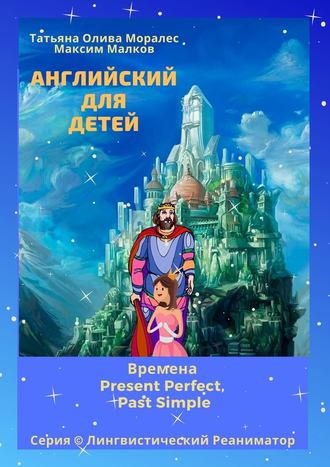 Максим Малков, Татьяна Олива Моралес, Английский для детей. Времена Present Perfect, Past Simple. Серия © Лингвистический Реаниматор