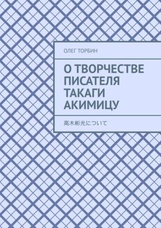 Олег Торбин, Отворчестве писателя Такаги Акимицу