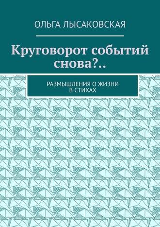 Ольга Лысаковская, Круговорот событий снова?.. Размышления ожизни встихах