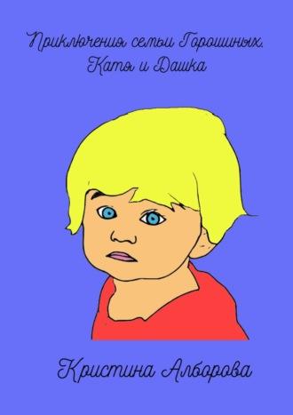 Кристина Алборова, Приключения семьи Горошиных. Катя иДашка