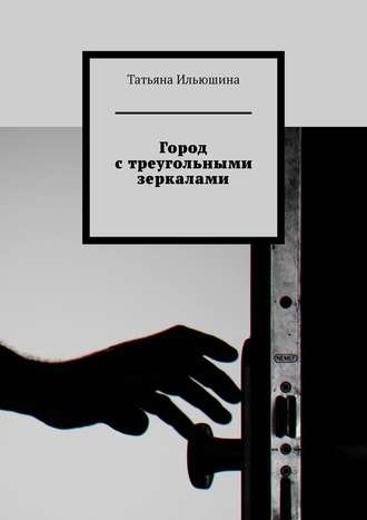 Татьяна Ильюшина, Город стреугольными зеркалами