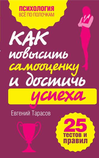 Евгений Тарасов, Как повысить самооценку и достичь успеха. 25 тестов и правил
