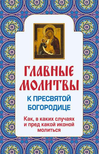 Ольга Глаголева, Главные молитвы к Пресвятой Богородице. Как, в каких случаях и пред какой иконой молиться