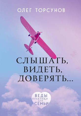 Олег Торсунов, Слышать, видеть, доверять. Практики для семьи
